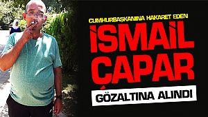 Cumhurbaşkanına hakaret eden İsmail Çapar gözaltına alındı