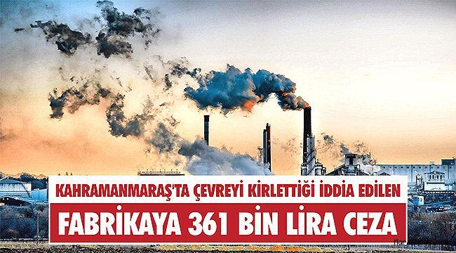 Kahramanmaraş'ta çevreyi kirlettiği iddia edilen fabrikaya 361 bin lira ceza