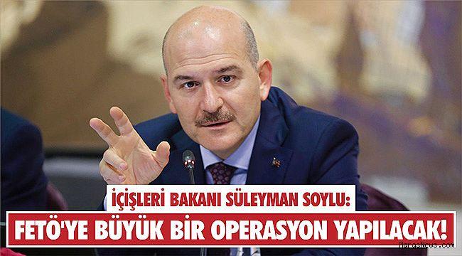 İçişleri Bakanı Soylu: FETÖ'ye büyük bir operasyon yapılacak!