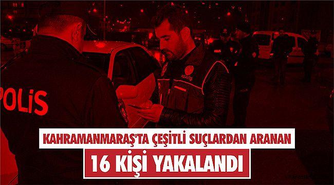 Kahramanmaraş'ta çeşitli suçlardan aranan 16 kişi yakalandı