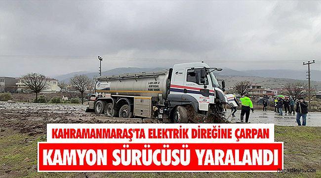 Kahramanmaraş'ta elektrik direğine çarpan kamyon sürücüsü yaralandı
