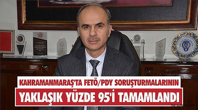 Kahramanmaraş'ta FETÖ/PDY soruşturmalarının yaklaşık yüzde 95'i tamamlandı