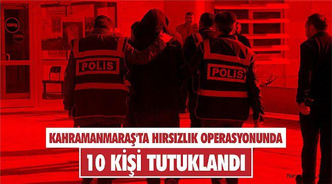 Kahramanmaraş'ta hırsızlık operasyonunda 10 kişi tutuklandı