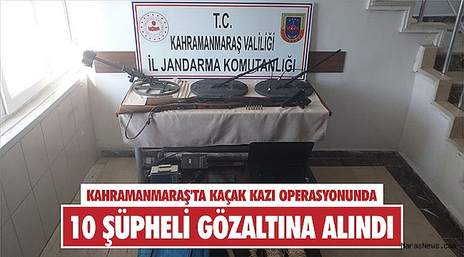 Kahramanmaraş'ta kaçak kazı operasyonunda 10 şüpheli gözaltına alındı