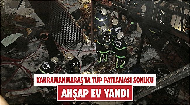 Kahramanmaraş'ta tüp patlaması sonucu ahşap ev yandı