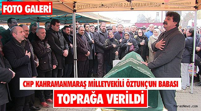 CHP Kahramanmaraş Milletvekili Öztunç'un babası toprağa verildi