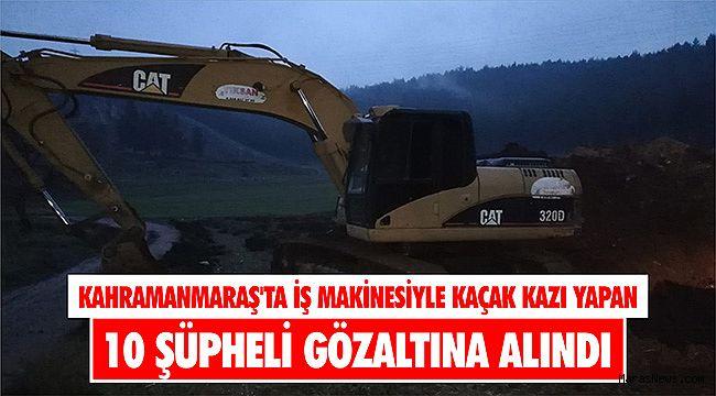 Kahramanmaraş'ta iş makinesiyle kaçak kazı yapan 10 şüpheli gözaltına alındı