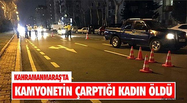 Kahramanmaraş'ta kamyonetin çarptığı kadın öldü