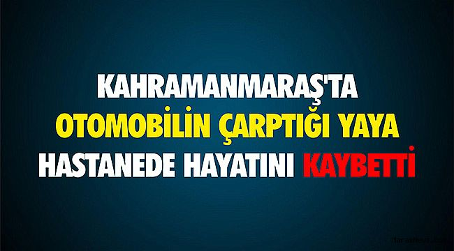 Kahramanmaraş'ta otomobilin çarptığı yaya hastanede hayatını kaybetti
