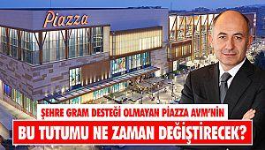 Şehre gram desteği olmayan Piazza AVM'nin bu tutumu ne zaman değiştirecek?