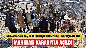 Kahramanmaraş'ta iki komşu arasındaki tartışmalı yol mahkeme kararıyla açıldı