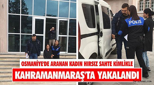 Osmaniye'de aranan kadın hırsız sahte kimlikle Kahramanmaraş'ta yakalandı