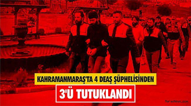 Kahramanmaraş'ta 4 DEAŞ şüphelisinden 3'ü tutuklandı