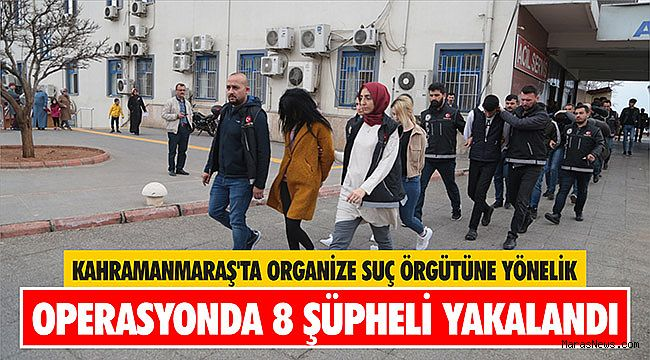 Kahramanmaraş'ta organize suç örgütüne yönelik operasyonda 8 şüpheli yakalandı