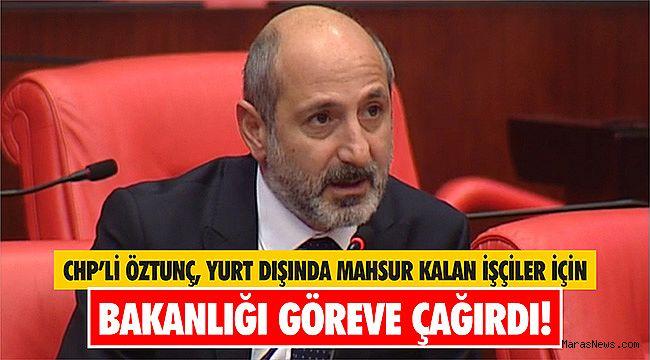CHP'li Öztunç, yurt dışında mahsur kalan işçiler için Bakanlığı göreve çağırdı!