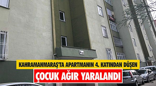 Kahramanmaraş'ta apartmanın 4. katından düşen çocuk ağır yaralandı