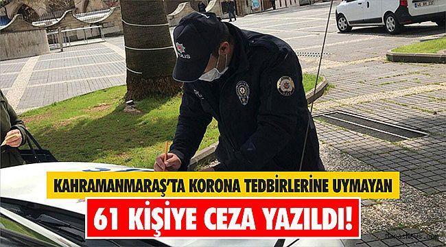 Kahramanmaraş'ta korona tedbirlerine uymayan 61 kişiye ceza yazıldı!