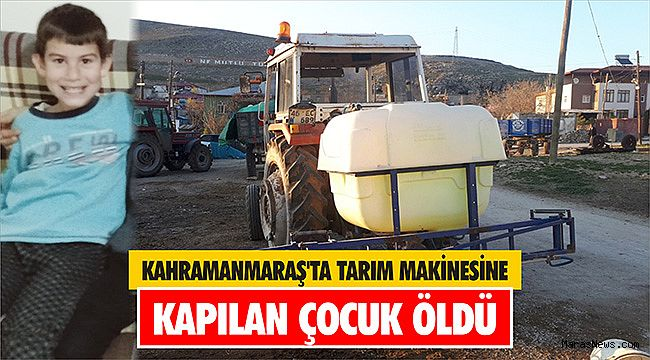Kahramanmaraş'ta tarım makinesine kapılan çocuk öldü