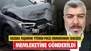 Kazada yaşamını yitiren polis memurunun cenazesi memleketine gönderildi