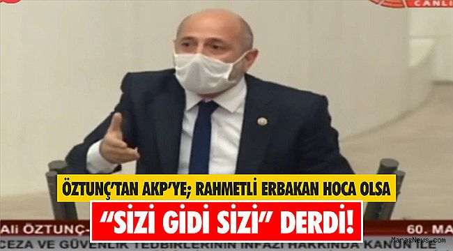 Öztunç'tan AKP'ye; Rahmetli Erbakan Hoca Olsa