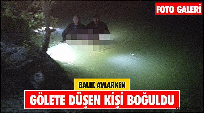 Balık avlarken gölete düşen kişi boğuldu
