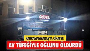 Kahramanmaraş'ta cinayet! Av tüfeğiyle oğlunu öldürdü