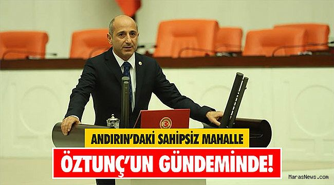 Andırın'daki Sahipsiz Mahalle Öztunç'un Gündeminde!