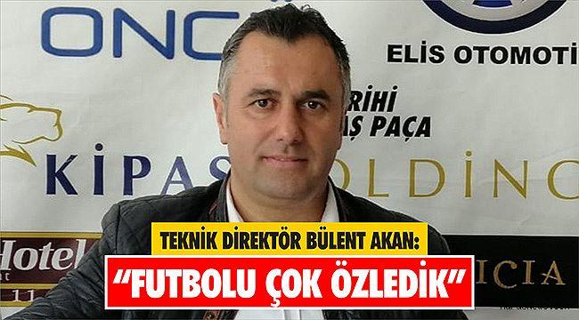 """Bülent Akan: """"Futbolu çok özledik"""""""