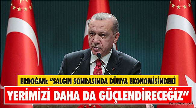 """Erdoğan: """"Salgın sonrasında dünya ekonomisindeki yerimizi daha da güçlendireceğiz"""""""