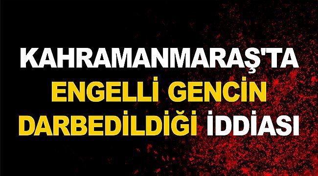 Kahramanmaraş'ta engelli gencin darbedildiği iddiası