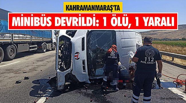 Kahramanmaraş'ta minibüs devrildi: 1 ölü, 1 yaralı
