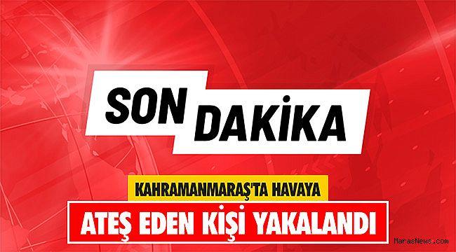 Kahramanmaraş'ta havaya ateş eden kişi yakalandı