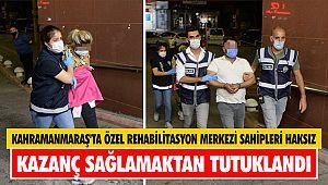 Kahramanmaraş'ta özel rehabilitasyon merkezi sahipleri haksız kazanç sağlamaktan tutuklandı
