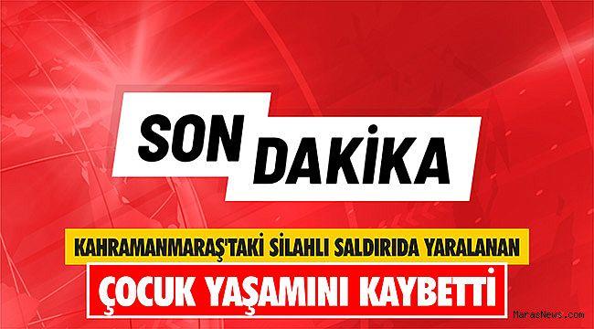 Kahramanmaraş'taki silahlı saldırıda yaralanan çocuk yaşamını kaybetti