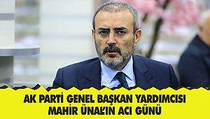 AK Parti Genel Başkan Yardımcısı Mahir Ünal'ın acı günü