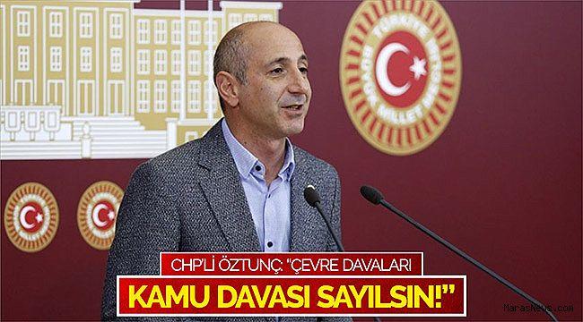 """CHP'li Öztunç: """"Çevre davaları kamu davası sayılsın!"""""""