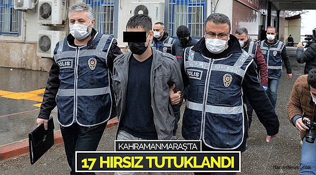 Kahramanmaraş'ta 17 hırsız tutuklandı