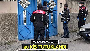 Kahramanmaraş'ta 40 kişi tutuklandı