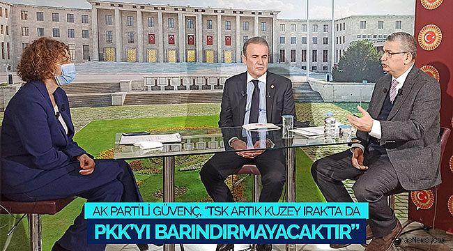 """AK Parti'li Güvenç: """"TSK artık kuzey Irak'ta da PKK'yı barındırmayacaktır"""""""