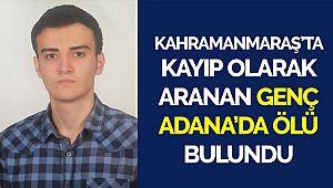 Kahramanmaraş'ta kayıp olarak aranan genç Adana'da ölü bulundu