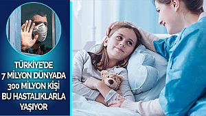 Türkiye'de 7 milyon dünyada 300 milyon kişi bu hastalıklarla yaşıyor